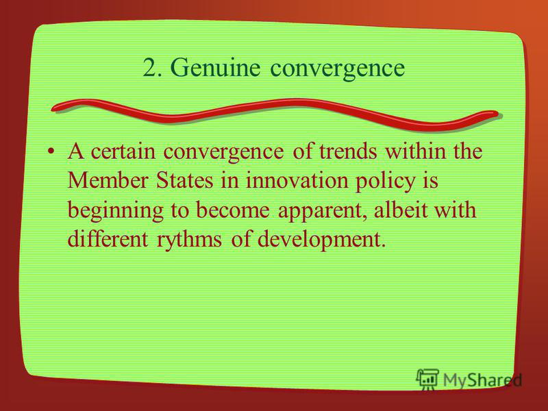 2. Genuine convergence A certain convergence of trends within the Member States in innovation policy is beginning to become apparent, albeit with different rythms of development.