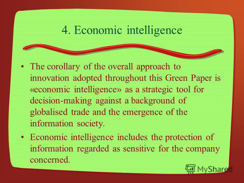 4. Economic intelligence The corollary of the overall approach to innovation adopted throughout this Green Paper is «economic intelligence» as a strategic tool for decision-making against a background of globalised trade and the emergence of the info