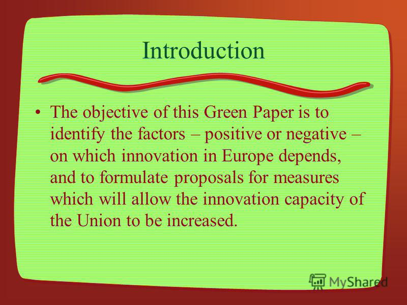 Introduction The objective of this Green Paper is to identify the factors – positive or negative – on which innovation in Europe depends, and to formulate proposals for measures which will allow the innovation capacity of the Union to be increased.
