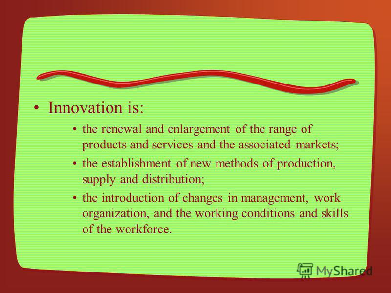 Innovation is: the renewal and enlargement of the range of products and services and the associated markets; the establishment of new methods of production, supply and distribution; the introduction of changes in management, work organization, and th