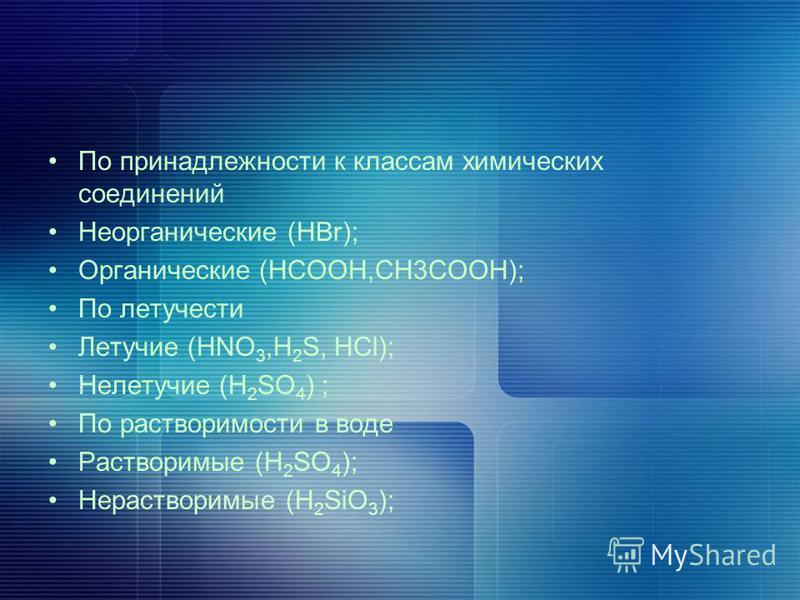 По принадлежности к классам химических соединений Неорганические (HBr); Органические (HCOOH,CH3COOH); По летучести Летучие (HNO 3,H 2 S, HCl); Нелетучие (H 2 SO 4 ) ; По растворимости в воде Растворимые (H 2 SO 4 ); Нерастворимые (H 2 SiO 3 );