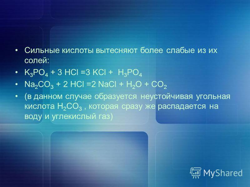 Сильные кислоты вытесняют более слабые из их солей: K 3 PO 4 + 3 HCl =3 KCl + H 3 PO 4 Na 2 CO 3 + 2 HCl =2 NaCl + H 2 O + CO 2 (в данном случае образуется неустойчивая угольная кислота H 2 CO 3, которая сразу же распадается на воду и углекислый газ)