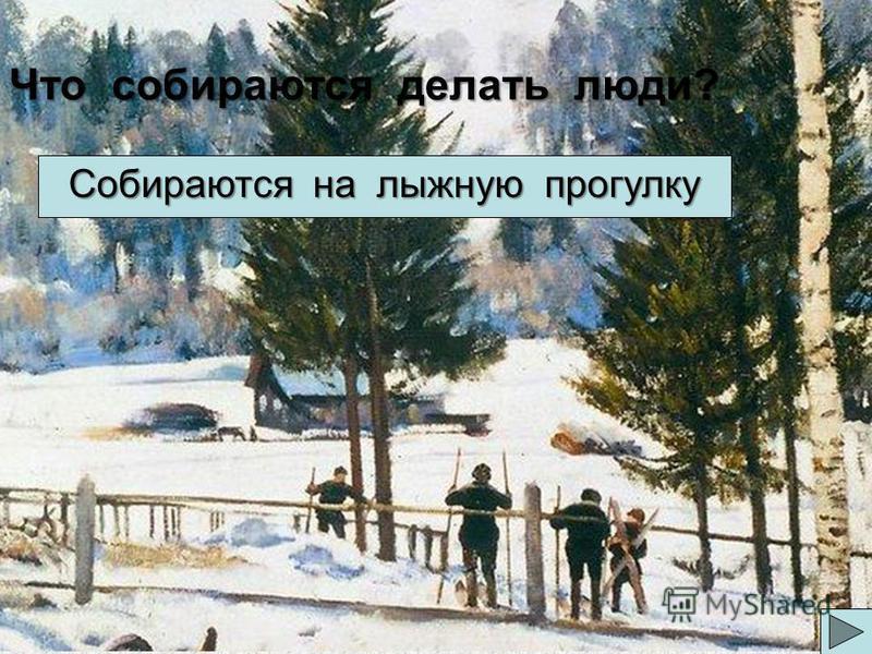 Что собираются делать люди? Собираются на лыжную прогулку