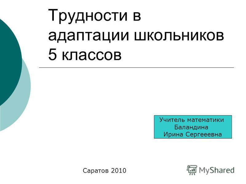 Трудности в адаптации школьников 5 классов Учитель математики Баландина Ирина Сергееевна Саратов 2010