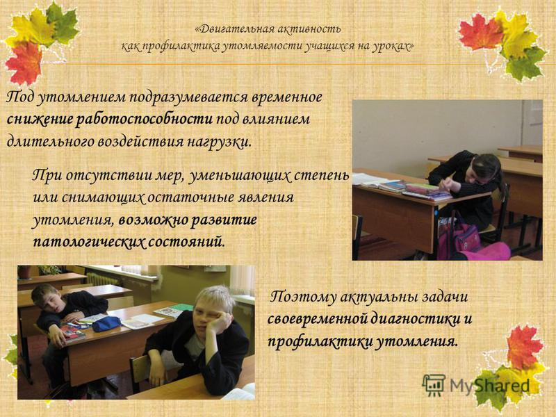 «Двигательная активность как профилактика утомляемости учащихся на уроках» Под утомлением подразумевается временное снижение работоспособности под влиянием длительного воздействия нагрузки. При отсутствии мер, уменьшающих степень или снимающих остато