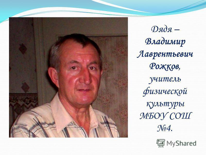 Дядя – Владимир Лаврентьевич Рожков, учитель физической культуры МБОУ СОШ 4.