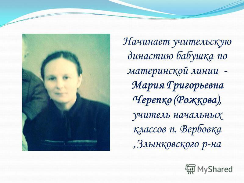 Начинает учительскую династию бабушка по материнской линии - Мария Григорьевна Черепко (Рожкова), учитель начальных классов п. Вербовка,Злынковского р-на