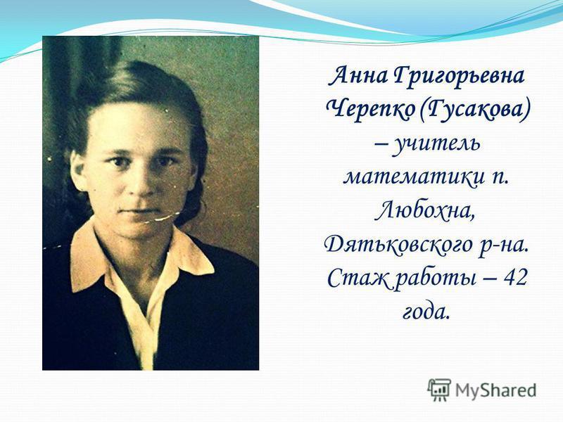 Анна Григорьевна Черепко (Гусакова) – учитель математики п. Любохна, Дятьковского р-на. Стаж работы – 42 года.