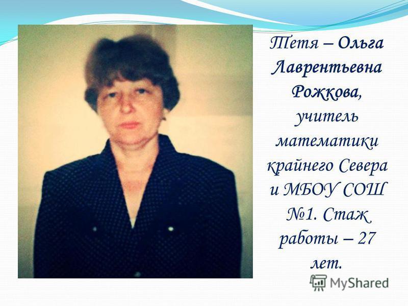 Тетя – Ольга Лаврентьевна Рожкова, учитель математики крайнего Севера и МБОУ СОШ 1. Стаж работы – 27 лет.