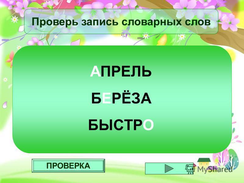 ПРОВЕРКА Проверь запись словарных слов АПРЕЛЬ БЕРЁЗА БЫСТРО