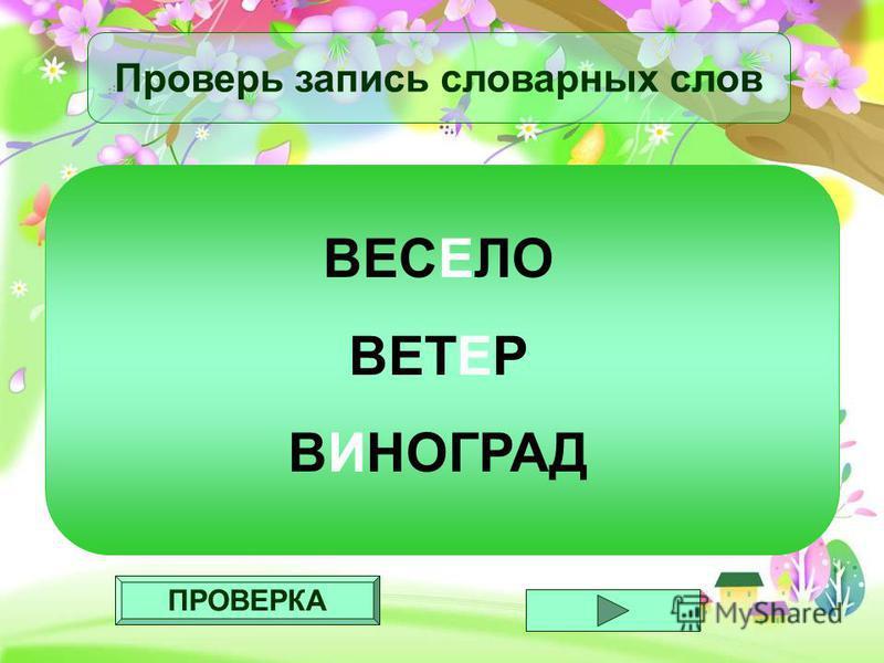ПРОВЕРКА Проверь запись словарных слов ВЕСЕЛО ВЕТЕР ВИНОГРАД