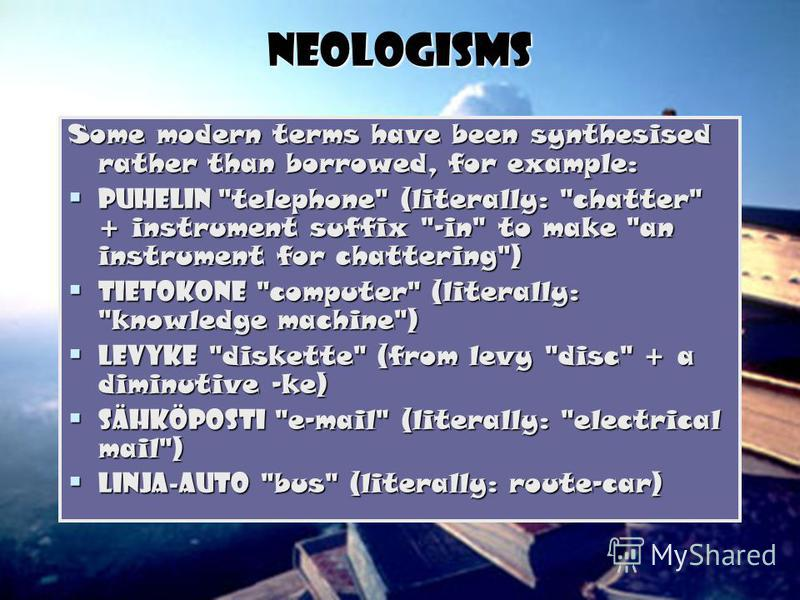 Neologisms Some modern terms have been synthesised rather than borrowed, for example: puhelin