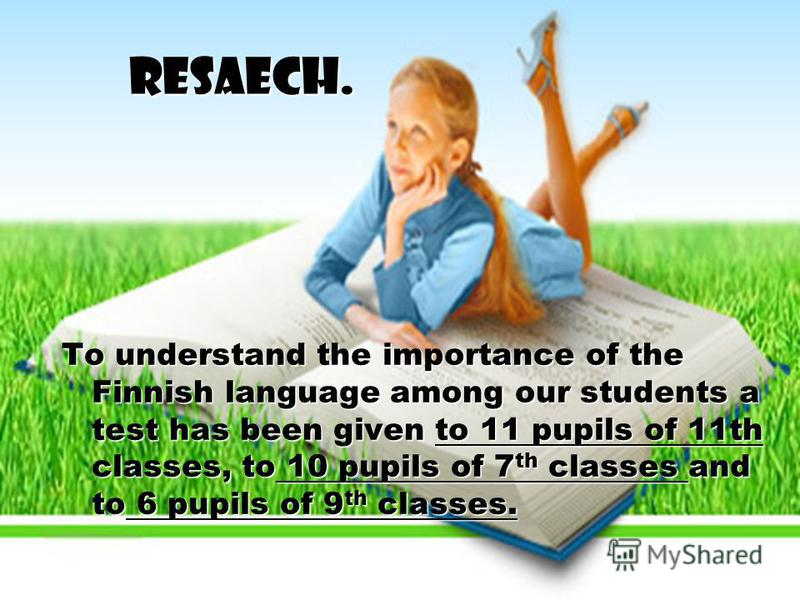 Resaech. To understand the importance of the Finnish language among our students a test has been given to 11 pupils of 11th classes, to 10 pupils of 7 th classes and to 6 pupils of 9 th classes.