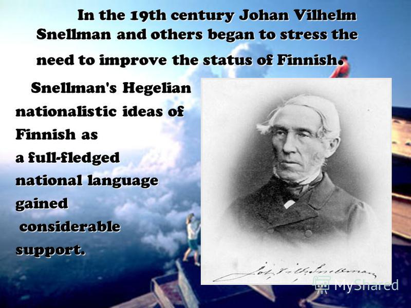 In the 19th century Johan Vilhelm Snellman and others began to stress the need to improve the status of Finnish. Snellman's Hegelian nationalistic ideas of Finnish as a full-fledged national language gained considerable considerablesupport.