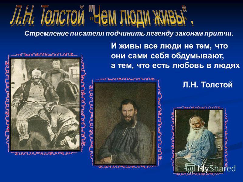 Стремление писателя подчинить легенду законам притчи. И живы все люди не тем, что они сами себя обдумывают, а тем, что есть любовь в людях Л.Н. Толстой