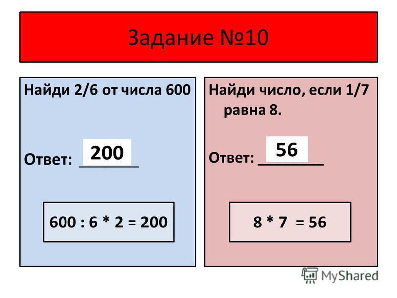 Задание 10 Найди 2/6 от числа 600 Ответ: ________ Найди число, если 1/7 равна 8. Ответ: ________ 200 56 8 * 7 = 56600 : 6 * 2 = 200