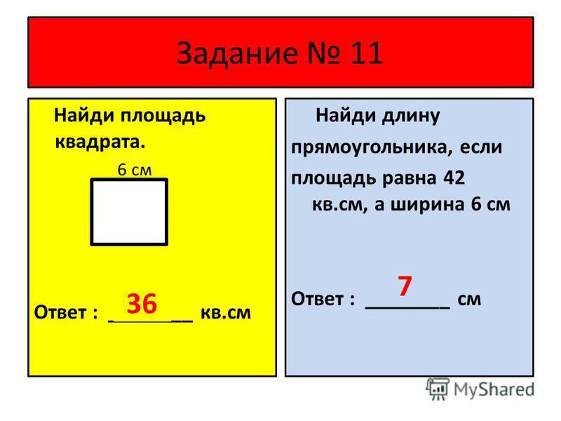 Задание 11 Найди площадь квадрата. 6 см Ответ : ________ кв.см Найди длину прямоугольника, если площадь равна 42 кв.см, а ширина 6 см Ответ : ________ см 36 7