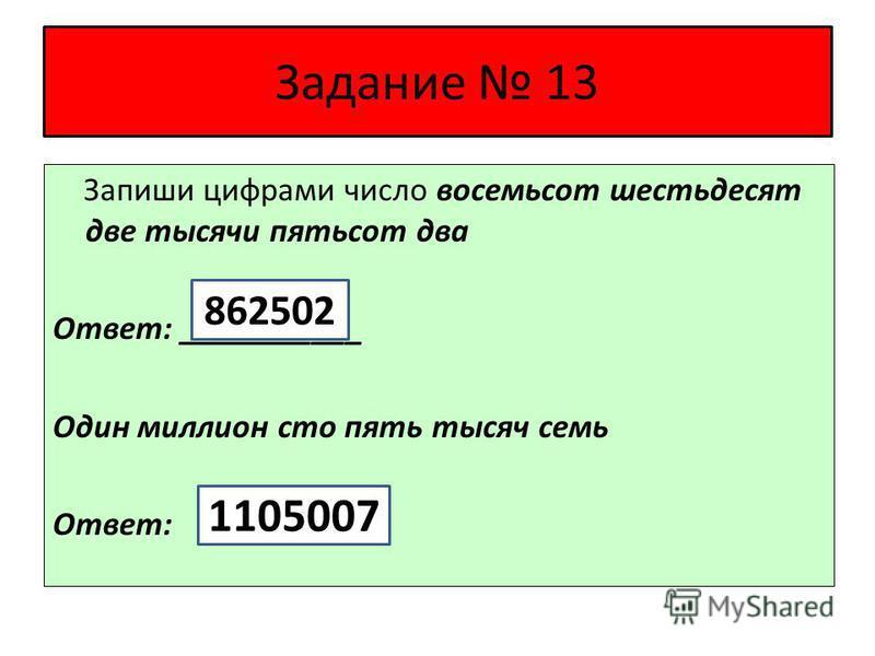 Задание 13 Запиши цифрами число восемьсот шестьдесят две тысячи пятьсот два Ответ: ___________ Один миллион сто пять тысяч семь Ответ: 862502 1105007