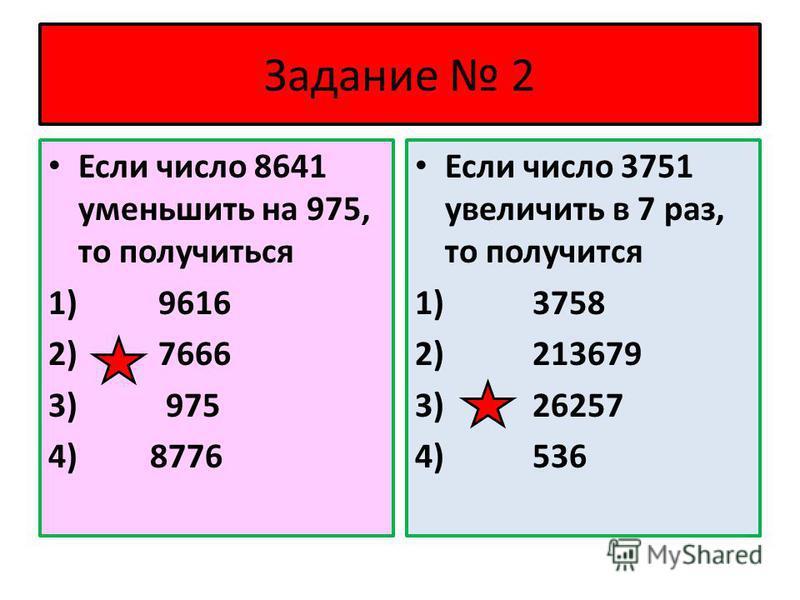 Задание 2 Если число 8641 уменьшить на 975, то получиться 1) 9616 2) 7666 3) 975 4) 8776 Если число 3751 увеличить в 7 раз, то получится 1) 3758 2) 213679 3) 26257 4) 536