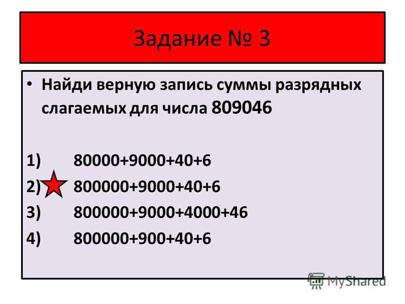 Задание 3 Найди верную запись суммы разрядных слагаемых для числа 809046 1) 80000+9000+40+6 2) 800000+9000+40+6 3) 800000+9000+4000+46 4) 800000+900+40+6
