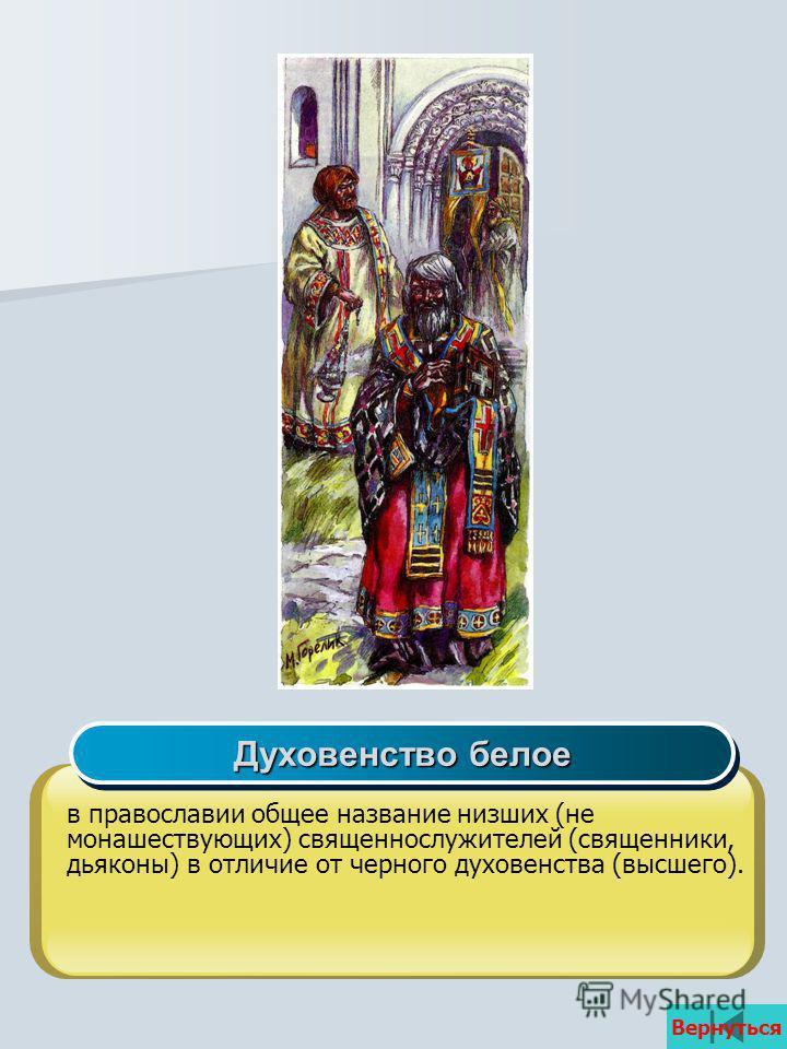 Вернуться в православии общее название низших (не монашествующих) священнослужителей (священники, дьяконы) в отличие от черного духовенства (высшего). Духовенство белое