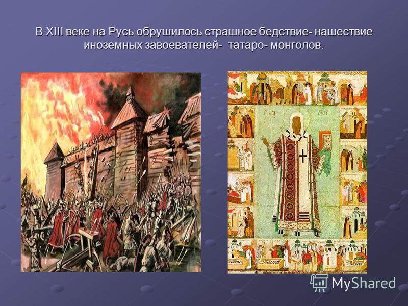 В XIII веке на Русь обрушилось страшное бедствие- нашествие иноземных завоевателей- татаро- монголов.
