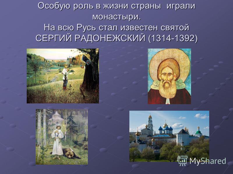 Особую роль в жизни страны играли монастыри. На всю Русь стал известен святой СЕРГИЙ РАДОНЕЖСКИЙ (1314-1392)