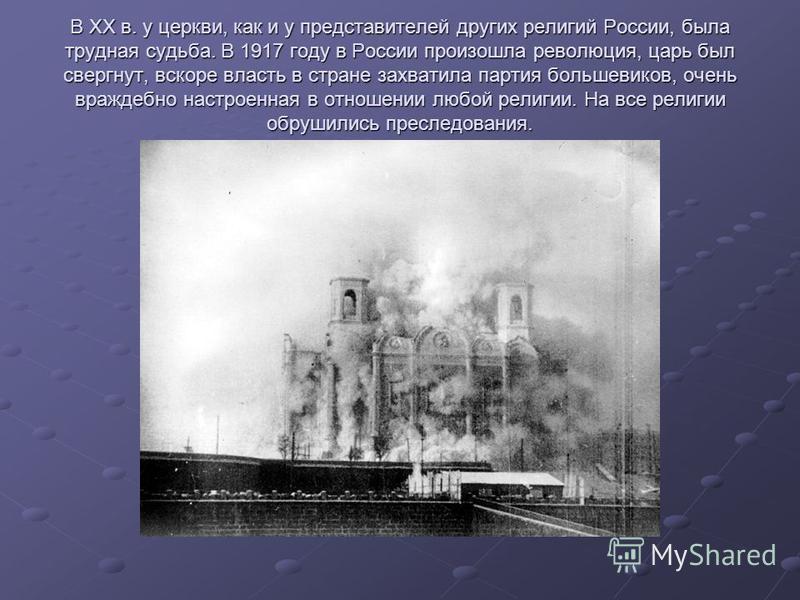 В XX в. у церкви, как и у представителей других религий России, была трудная судьба. В 1917 году в России произошла революция, царь был свергнут, вскоре власть в стране захватила партия большевиков, очень враждебно настроенная в отношении любой религ