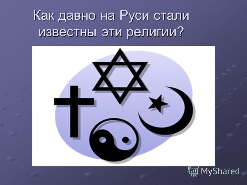 Как давно на Руси стали известны эти религии?