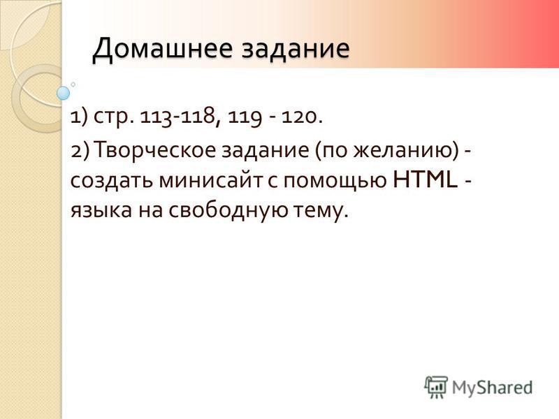 Домашнее задание 1) стр. 113-118, 119 - 120. 2) Творческое задание ( по желанию ) - создать мини сайт с помощью HTML - языка на свободную тему.
