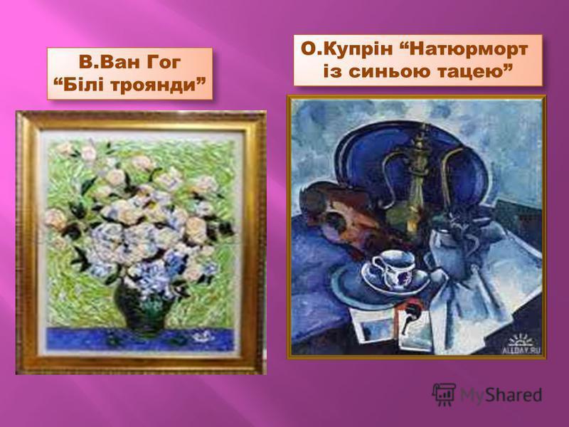 В.Ван Гог Білі троянди О.Купрін Натюрморт із синьою тацею