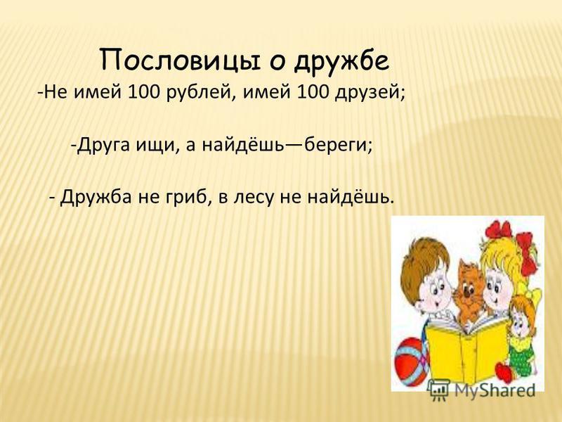 -Не имей 100 рублей, имей 100 друзей; -Друга ищи, а найдёшь береги; - Дружба не гриб, в лесу не найдёшь. Пословицы о дружбе