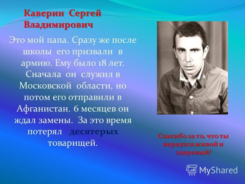 Каверин Сергей Владимирович Это мой папа. Сразу же после школы его призвали в армию. Ему было 18 лет. Сначала он служил в Московской области, но потом его отправили в Афганистан. 6 месяцев он ждал замены. За это время потерял десятерых товарищей. Спа