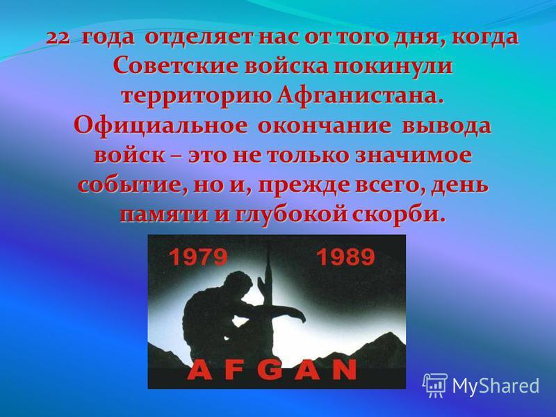 22 года отделяет нас от того дня, когда Советские войска покинули территорию Афганистана. Официальное окончание вывода войск – это не только значимое событие, но и, прежде всего, день памяти и глубокой скорби.