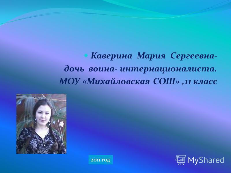 Каверина Мария Сергеевна- дочь воина- интернационалиста. МОУ «Михайловская СОШ»,11 класс 2011 год