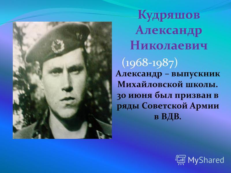 Кудряшов Александр Николаевич Александр – выпускник Михайловской школы. 30 июня был призван в ряды Советской Армии в ВДВ. (1968-1987)