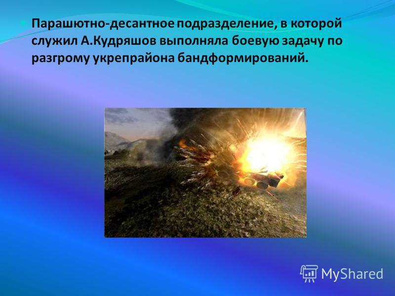 Парашютно-десантное подразделение, в которой служил А.Кудряшов выполняла боевую задачу по разгрому укрепрайона бандформирований.
