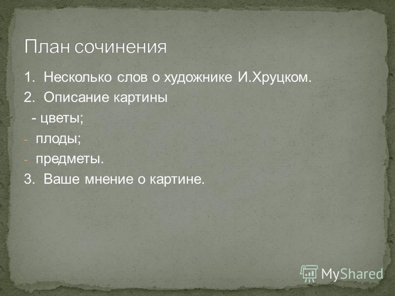 1. Несколько слов о художнике И.Хруцком. 2. Описание картины - цветы; - плоды; - предметы. 3. Ваше мнение о картине.