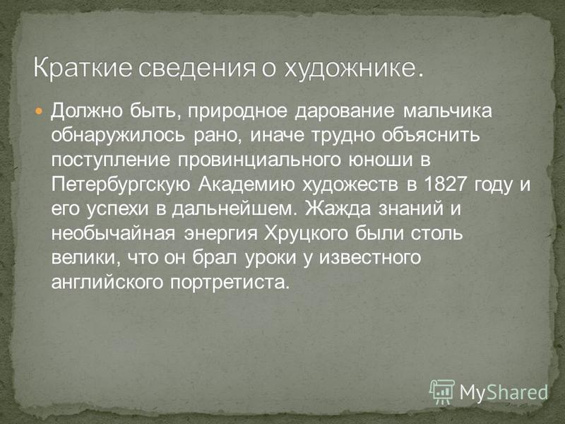 Должно быть, природное дарование мальчика обнаружилось рано, иначе трудно объяснить поступление провинциального юноши в Петербургскую Академию художеств в 1827 году и его успехи в дальнейшем. Жажда знаний и необычайная энергия Хруцкого были столь вел