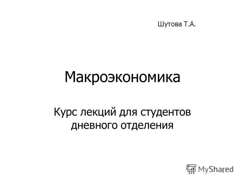 1 Макроэкономика Курс лекций для студентов дневного отделения Шутова Т.А.