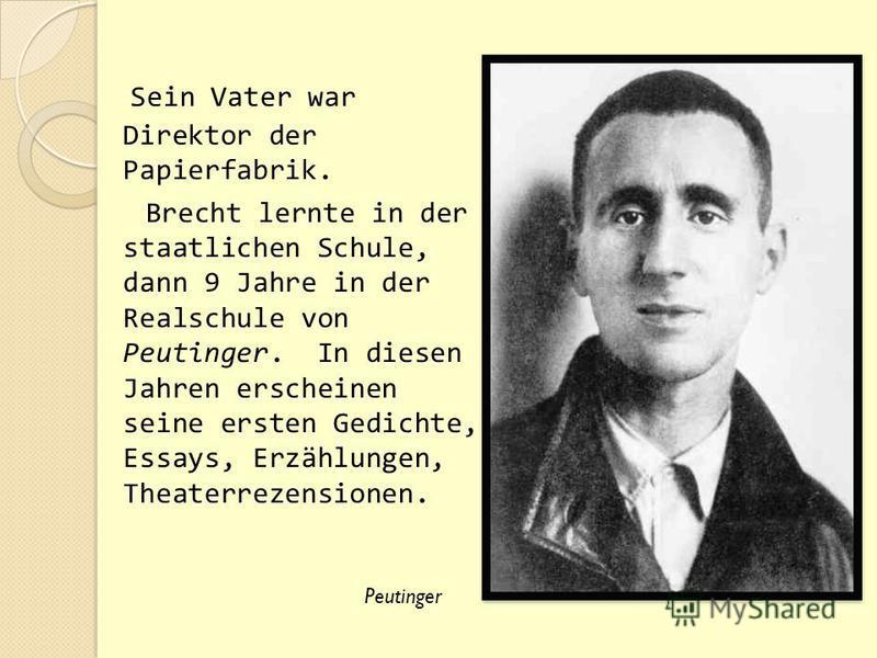 Sein Vater war Direktor der Papierfabrik. Brecht lernte in der staatlichen Schule, dann 9 Jahre in der Realschule von Peutinger. In diesen Jahren erscheinen seine ersten Gedichte, Essays, Erzählungen, Theaterrezensionen. Peutinger