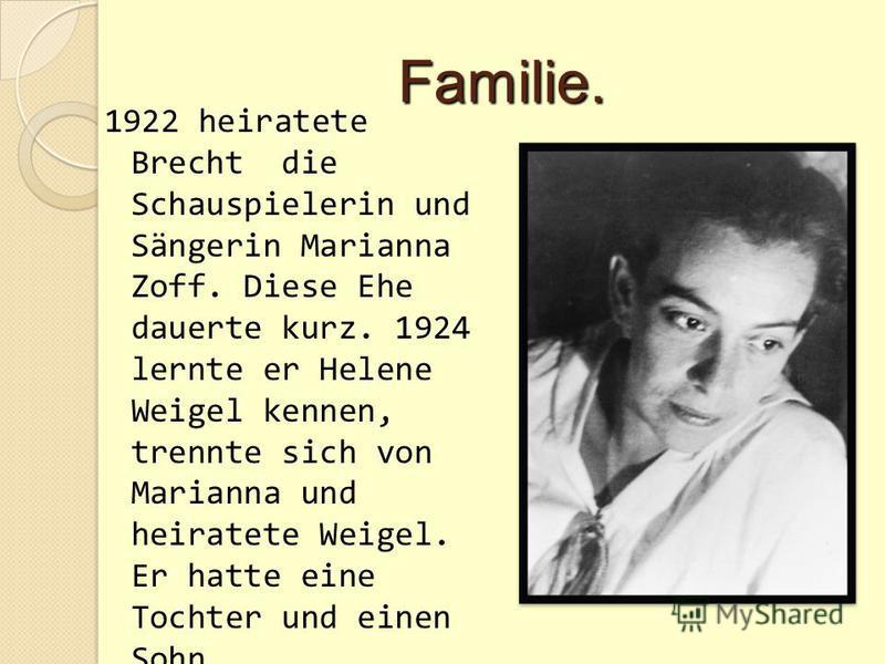 Familie. 1922 heiratete Brecht die Schauspielerin und Sängerin Marianna Zoff. Diese Ehe dauerte kurz. 1924 lernte er Helene Weigel kennen, trennte sich von Marianna und heiratete Weigel. Er hatte eine Tochter und einen Sohn.