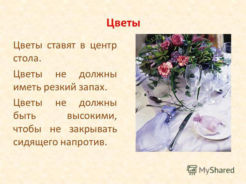 Цветы Цветы ставят в центр стола. Цветы не должны иметь резкий запах. Цветы не должны быть высокими, чтобы не закрывать сидящего напротив.