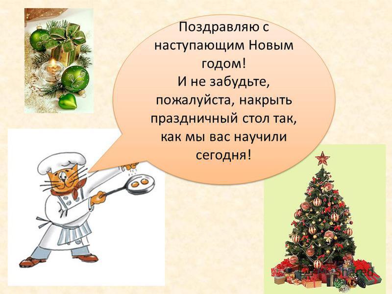 27 Поздравляю с наступающим Новым годом! И не забудьте, пожалуйста, накрыть праздничный стол так, как мы вас научили сегодня! Поздравляю с наступающим Новым годом! И не забудьте, пожалуйста, накрыть праздничный стол так, как мы вас научили сегодня!