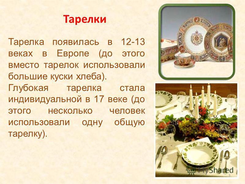 Тарелка появилась в 12-13 веках в Европе (до этого вместо тарелок использовали большие куски хлеба). Глубокая тарелка стала индивидуальной в 17 веке (до этого несколько человек использовали одну общую тарелку). 3 Тарелки