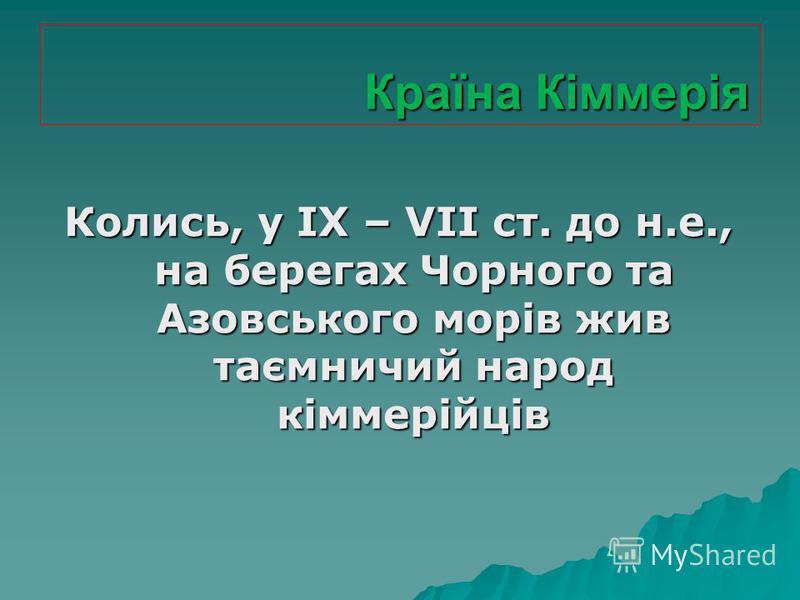 Країна Кіммерія Країна Кіммерія Колись, у IX – VII ст. до н.е., на берегах Чорного та Азовського морів жив таємничий народ кіммерійців