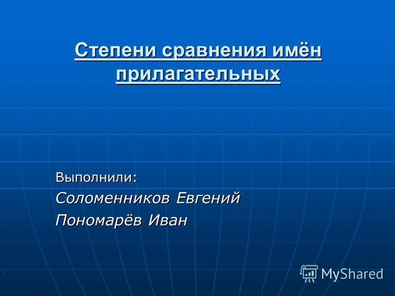 Степени сравнения имён прилагательных Выполнили: Соломенников Евгений Пономарёв Иван