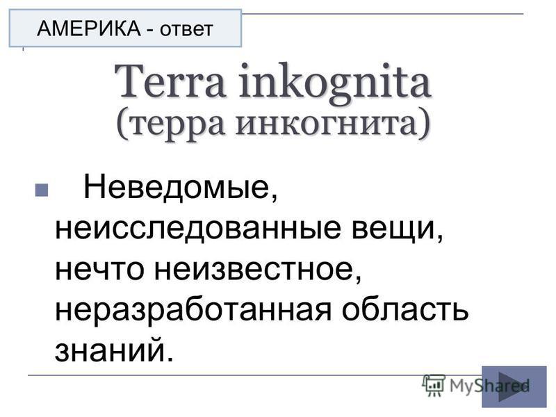 Terra inkognita (терра инкогнито) Неведомые, неисследованные вещи, нечто неизвестное, неразработанная область знаний. АМЕРИКА - ответ