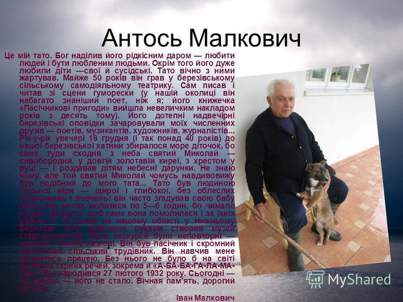 Антось Малкович Це мій тато. Бог наділив його рідкісним даром любити людей і бути любленим людьми. Окрім того його дуже любили діти свої й сусідські. Тато вічно з ними жартував. Майже 50 років він грав у березівському сільському самодіяльному театрик