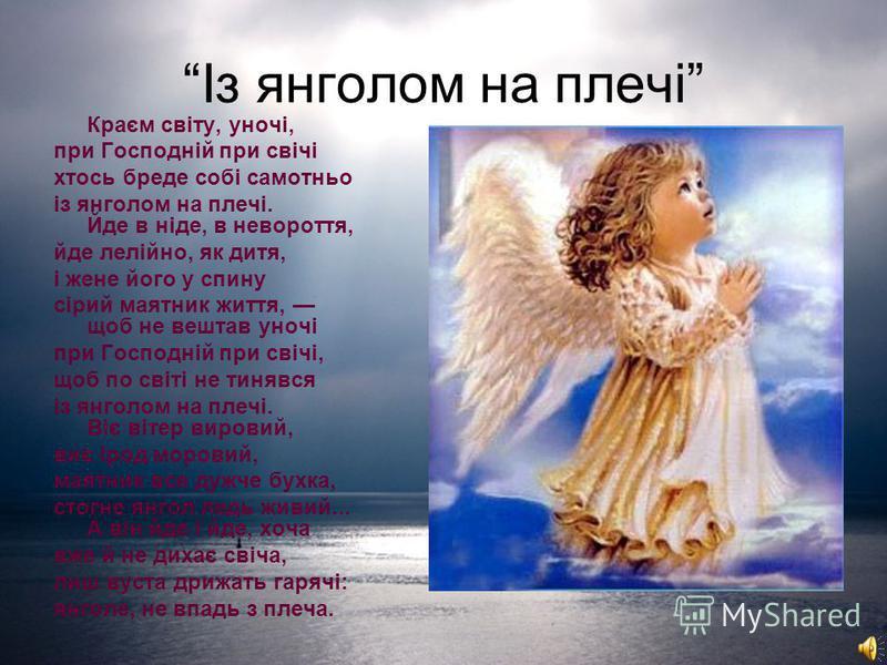 Із янголом на плечі Краєм світу, уночі, при Господній при свічі хтось бреде собі самотньо із янголом на плечі. Йде в ніде, в невороття, йде лелійно, як дитя, і жене його у спину сірий маятник життя, щоб не вештав уночі при Господній при свічі, щоб по